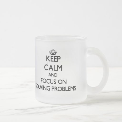 Keep Calm and focus on Solving Problems Mugs