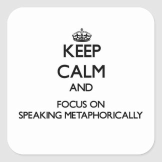 Keep Calm and focus on Speaking Metaphorically Square Stickers