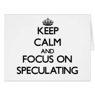 Keep Calm and focus on Speculating Card
