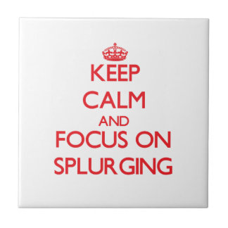 Keep Calm and focus on Splurging Ceramic Tiles