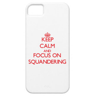 Keep Calm and focus on Squandering iPhone 5 Cases