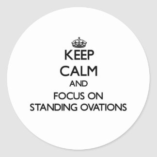 Keep Calm and focus on Standing Ovations Round Sticker