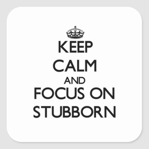 Keep Calm and focus on Stubborn Square Sticker