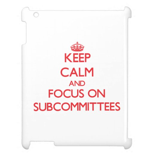 Keep Calm and focus on Subcommittees Cover For The iPad 2 3 4