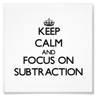 Keep Calm and focus on Subtraction Art Photo
