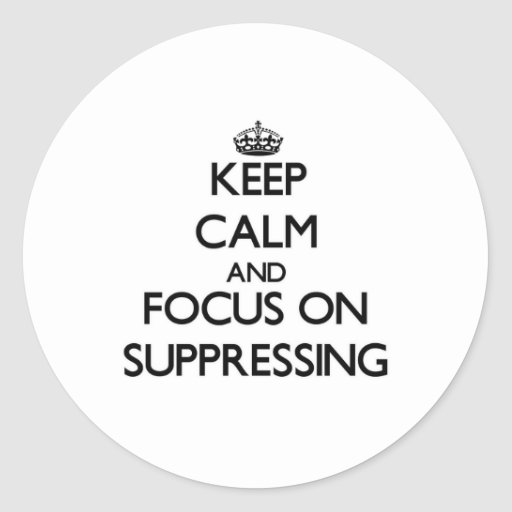 Keep Calm and focus on Suppressing Round Sticker
