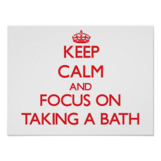 Keep Calm and focus on Taking A Bath Posters