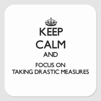 Keep Calm and focus on Taking Drastic Measures Square Sticker