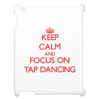 Keep Calm and focus on Tap Dancing Cover For The iPad 2 3 4