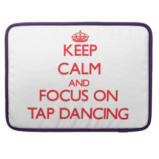 Keep Calm and focus on Tap Dancing MacBook Pro Sleeve