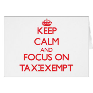 Keep Calm and focus on Tax-Exempt Greeting Cards