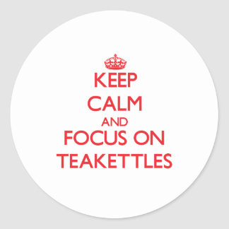 Keep Calm and focus on Teakettles Classic Round Sticker