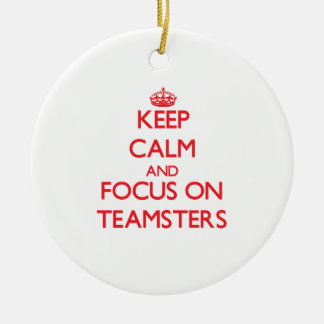 Keep Calm and focus on Teamsters Ceramic Ornament