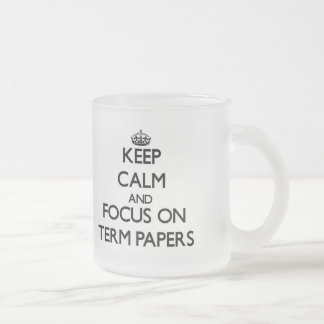 Keep Calm and focus on Term Papers 10 Oz Frosted Glass Coffee Mug