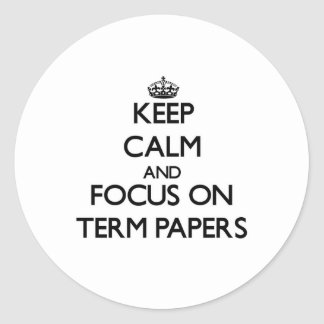 Keep Calm and focus on Term Papers Classic Round Sticker