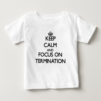 Keep Calm and focus on Termination T-shirts