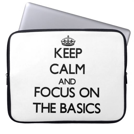 Keep Calm and focus on The Basics Computer Sleeves