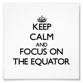 Keep Calm and focus on THE EQUATOR Photographic Print