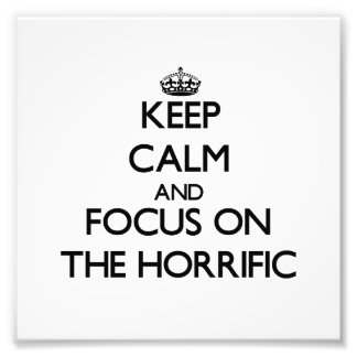 Keep Calm and focus on The Horrific Photo Art