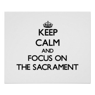 Keep Calm and focus on The Sacrament Posters