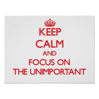 Keep Calm and focus on The Unimportant Print