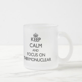 Keep Calm and focus on Thermonuclear 10 Oz Frosted Glass Coffee Mug