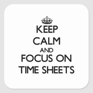 Keep Calm and focus on Time Sheets Square Sticker