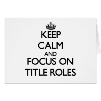 Keep Calm and focus on Title Roles Greeting Cards