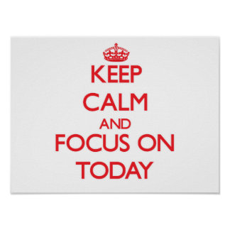 Keep Calm and focus on Today Posters