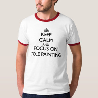 Keep calm and focus on Tole Painting T-shirts