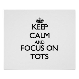 Keep Calm and focus on Tots Poster