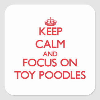 Keep Calm and focus on Toy Poodles Square Sticker
