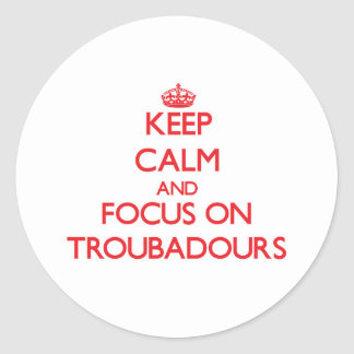 Keep Calm and focus on Troubadours Round Sticker
