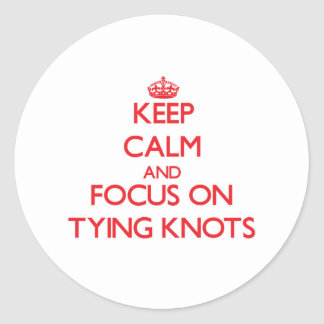 Keep Calm and focus on Tying Knots Round Sticker