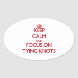 Keep Calm and focus on Tying Knots Oval Stickers