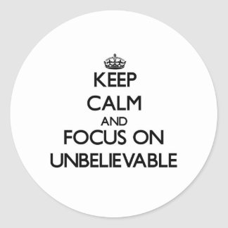 Keep Calm and focus on Unbelievable Round Sticker