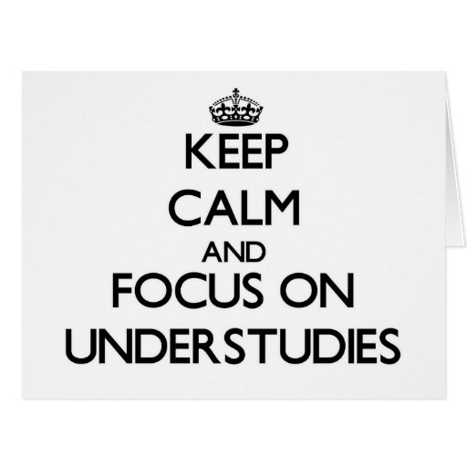 Keep Calm and focus on Understudies Greeting Card