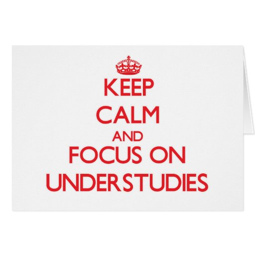Keep Calm and focus on Understudies Cards