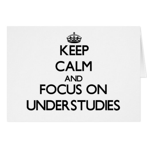 Keep Calm and focus on Understudies Card