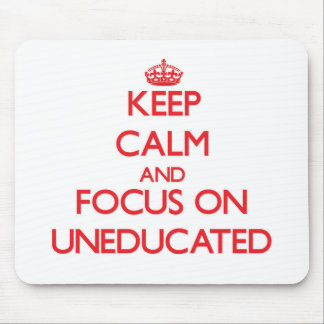 Keep Calm and focus on Uneducated Mousepad