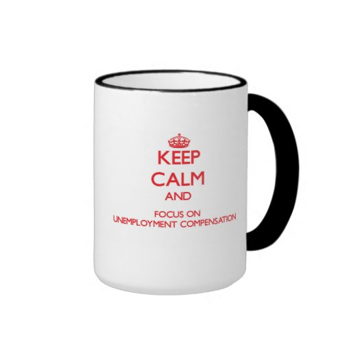 Keep Calm and focus on Unemployment Compensation Coffee Mugs