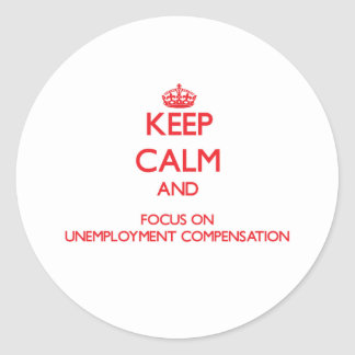Keep Calm and focus on Unemployment Compensation Round Stickers