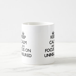 Keep Calm and focus on Uninsured Classic White Coffee Mug