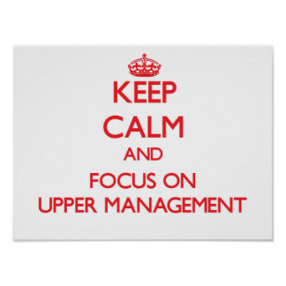 Keep Calm and focus on Upper Management Posters
