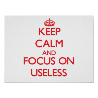 Keep Calm and focus on Useless Posters