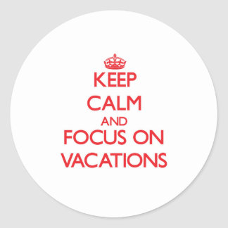 Keep Calm and focus on Vacations Round Sticker
