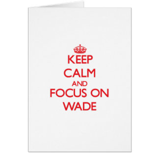 Keep Calm and focus on Wade Cards