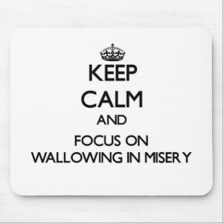 Keep Calm and focus on Wallowing In Misery Mouse Pad