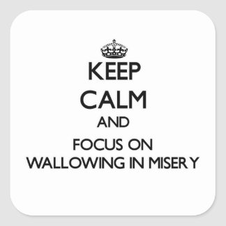 Keep Calm and focus on Wallowing In Misery Square Sticker