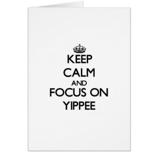 Keep Calm and focus on Yippee Greeting Cards